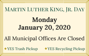 MLK Day: Jan. 20, 2020 -- All municipal offices are closed. Yes Trash pickup. Yes Recycling pickup.